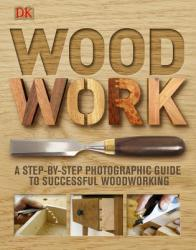 Woodwork: A Step-By-Step Photographic Guide to Successful Woodworking (ISBN: 9780756643065)