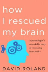 How I Rescued My Brain - A Psychologist's Remarkable Recovery from Stroke and Trauma (2015)