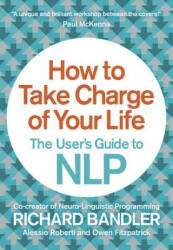 How to Take Charge of Your Life - Richard Bandler, Owen Fitzpatrick, Alessio Roberti (2014)