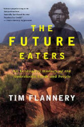 The Future Eaters: An Ecological History of the Australasian Lands and People - Tim Flannery (ISBN: 9780802139436)