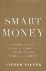 Smart Money: How High-Stakes Financial Innovation Is Reshaping Our World--For the Better (2015)