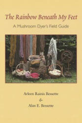 The Rainbow Beneath My Feet: A Mushroom Dyer's Field Guide (ISBN: 9780815606802)