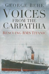 Voices from the Carpathia: Rescuing RMS Titanic - George M Behe (2015)