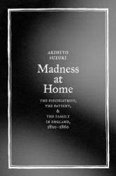 Madness at Home - The Psychiatrist, the Patient, and the Family in England, 1820-1860 (2006)