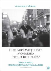 Cum supraviețuiește monarhia într-o republică? Regele Mihai, românii și Regalitatea după 1989 (ISBN: 9786065888159)