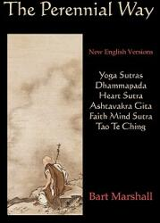 The Perennial Way: New English Versions of Yoga Sutras, Dhammapada, Heart Sutra, Ashtavakra Gita, Faith Mind Sutra, and Tao Te Ching (ISBN: 9780979963049)