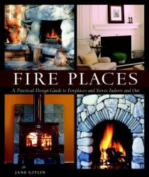 Fire Places: A Practical Design Guide to Fireplaces and Stoves Indoors and Out (ISBN: 9781561588350)