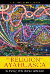 Religion of Ayahuasca - Alex Polari de Alverga (ISBN: 9781594773983)