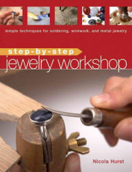 Step-By-Step Jewelry Workshop: Simple Techniques for Soldering, Wirework, and Metal Jewelry - Nicola Hurst (ISBN: 9781596680609)