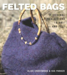 Felted Bags - 30 Original Bag Design to Knit and Felt (ISBN: 9781861086549)