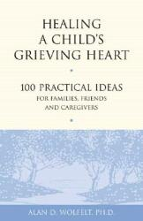 Healing a Child's Grieving Heart: 100 Practical Ideas for Families, Friends and Caregivers (ISBN: 9781879651289)