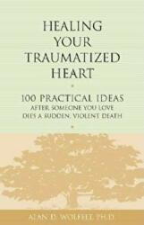 Healing Your Traumatized Heart - 100 Practical Ideas After Someone You Love Dies a Sudden, Violent Death (ISBN: 9781879651326)