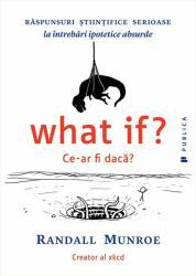 What if? Ce-ar fi daca? Raspunsuri stiintifice serioase la intrebari ipotetice absurde (ISBN: 9786067221596)