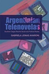Argentinian Telenovelas - Southern Sagas Rewrite Social & Political Reality (ISBN: 9781845197117)
