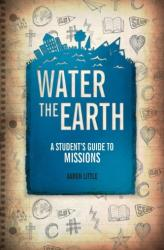 Water the Earth - A Student's Guide to Missions (ISBN: 9781781913215)