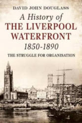 History of Liverpool Waterfront 1850-1890 - The Struggle for Organisation (ISBN: 9781781550618)