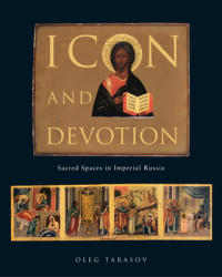 Icon and Devotion: Sacred Spaces in Imperial Russia (ISBN: 9781780233765)