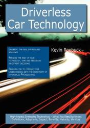 Driverless Car Technology: High-Impact Emerging Technology - What You Need to Know: Definitions, Adoptions, Impact, Benefits, Maturity, Vendors (ISBN: 9781743042670)