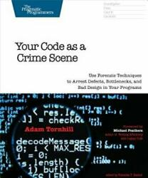 Your Code as a Crime Scene - Use Forensic Techniques to Arrest Defects, Bottlenecks, and Bad Design in Your Programs (ISBN: 9781680500387)