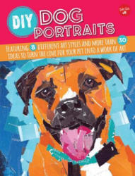 DIY Dog Portraits - Featuring 8 Different Art Styles and More Than 30 Ideas to Turn the Love for Your Pet into a Work of Art (ISBN: 9781633220386)