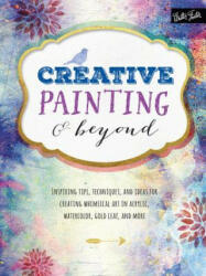 Creative Painting & Beyond - Inspiring Tips, Techniques, and Ideas for Creating Whimsical Art in Acrylic, Watercolor, Gold Leaf, and More (ISBN: 9781633220164)
