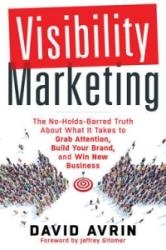 Visibility Marketing - The No-Holds-Barred Truth About What it Takes to Grab Attention, Build Your Brand, and Win New Business (ISBN: 9781632650368)