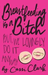 Breastfeeding Is a Bitch: But We Lovingly Do It Anyway (ISBN: 9781631922558)