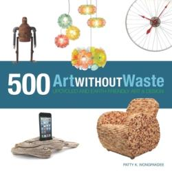 Art Without Waste - 500 Upcycled and Earth-Friendly Designs (ISBN: 9781631590313)