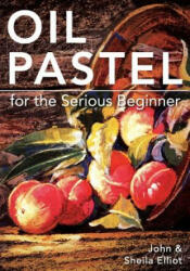 Oil Pastel for the Serious Beginner: Basic Lessons in Becoming a Good Painter (ISBN: 9781626548992)