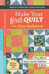 Make Your First Quilt with Alex Anderson - Beginner's Simple Step-by-Step Visual Guide (ISBN: 9781617453182)