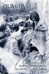 Primitive Weapons Miscellany: Selected Early Papers on Primitive Weapons Technology - Frank G. Speck, Philip Ainsworth Means, Otis T. Mason (ISBN: 9781616461379)
