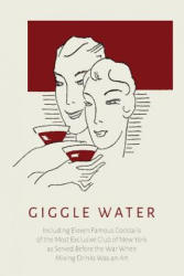 Giggle Water: Including Eleven Famous Cocktails of the Most Exclusive Club of New York as Served Before the War When Mixing Drinks W (ISBN: 9781614279068)
