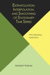 Extrapolation, Interpolation, and Smoothing of Stationary Time Series, with Engineering Applications (ISBN: 9781614275176)
