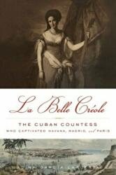 Belle Creole - The Cuban Countess Who Captivated Havana, Madrid, and Paris (ISBN: 9781613745366)