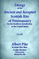 Liturgy of the Ancient and Accepted Scottish Rite of Freemasonry for the Southern Jurisdiction of the United States: I to III - Albert Pike, Michael R Poll (ISBN: 9781613422014)