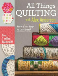 All Things Quilting with Alex Anderson - From First Step to Last Stitch (ISBN: 9781607058564)