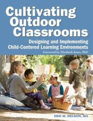 Cultivating Outdoor Classrooms: Designing and Implementing Child-Centered Learning Environments (ISBN: 9781605540252)