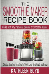 The Smoothie Maker Recipe Book: Delicious Superfood Smoothies for Weight Loss, Good Health and Energy - Works with Any Personal Blender or Smoothie Ma (ISBN: 9781512345216)
