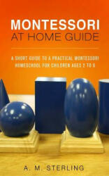 Montessori at Home Guide: A Short Guide to a Practical Montessori Homeschool for Children Ages 2-6 (ISBN: 9781512297935)