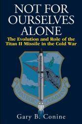 Not for Ourselves Alone: The Evolution and Role of the Titan II Missile in the Cold War (ISBN: 9781512215205)
