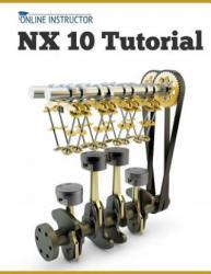 Nx 10 Tutorial: Sketching, Feature Modeling, Assemblies, Drawings, Sheet Metal, and Simulation Basics (ISBN: 9781511523790)