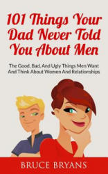 101 Things Your Dad Never Told You about Men: The Good, Bad, and Ugly Things Men Want and Think about Women and Relationships (ISBN: 9781507821756)
