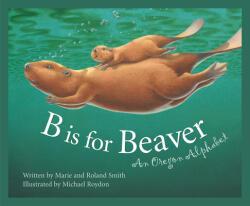 B Is for Beaver: An Oregon Alphabet (ISBN: 9781585360710)