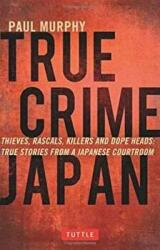 True Crime Japan - Thieves, Rascals, Killers and Dope Heads: True Stories from a Japanese Courtroom (ISBN: 9784805313428)