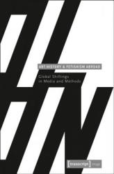 Art History and Fetishism Abroad - Global Shiftings in Media and Methods (ISBN: 9783837624113)