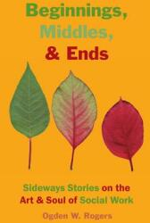 Beginnings, Middles, & Ends: Sideways Stories on the Art & Soul of Social Work (ISBN: 9781929109357)