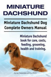 Miniature Dachshund. Miniature Dachshund Dog Complete Owners Manual. Miniature Dachshund Book for Care, Costs, Feeding, Grooming, Health and Training (ISBN: 9781910941300)