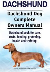 Dachshund. Dachshund Dog Complete Owners Manual. Dachshund Book for Care, Costs, Feeding, Grooming, Health and Training. (ISBN: 9781910941225)