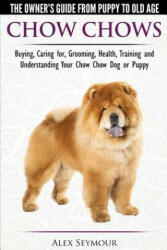 Chow Chows - The Owner's Guide from Puppy to Old Age - Buying, Caring For, Grooming, Health, Training and Understanding Your Chow Chow Dog or Puppy - Alex Seymour (ISBN: 9781910677049)