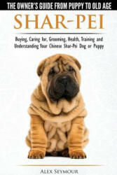Shar-Pei - The Owner's Guide from Puppy to Old Age - Choosing, Caring For, Grooming, Health, Training and Understanding Your Chinese Shar-Pei Dog - Alex Seymour (ISBN: 9781910677018)